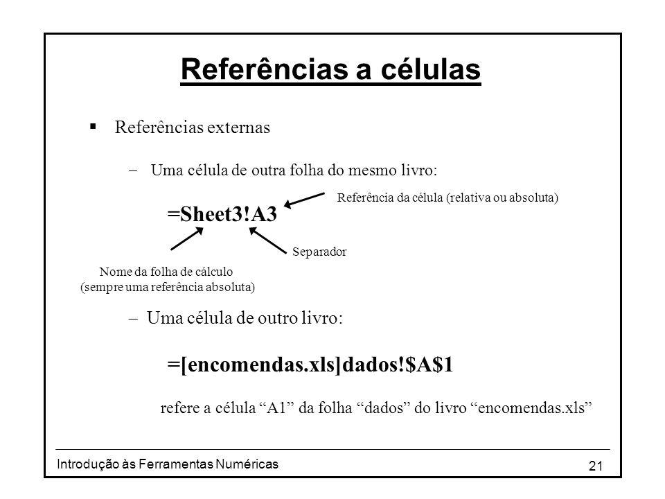 21 Introdução às Ferramentas Numéricas Referências a células  Referências externas  Uma célula de outra folha do mesmo livro: =Sheet3!A3  Uma célula de outro livro: =[encomendas.xls]dados!$A$1 refere a célula A1 da folha dados do livro encomendas.xls Nome da folha de cálculo (sempre uma referência absoluta) Separador Referência da célula (relativa ou absoluta)
