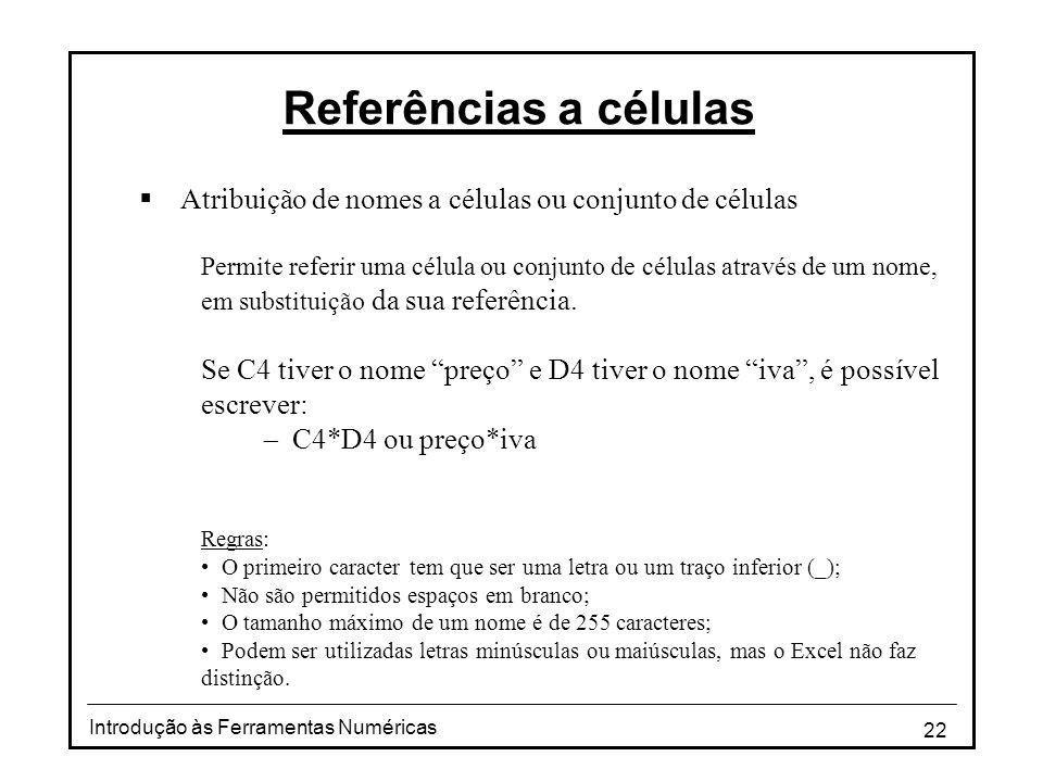 22 Introdução às Ferramentas Numéricas Referências a células  Atribuição de nomes a células ou conjunto de células Permite referir uma célula ou conjunto de células através de um nome, em substituição da sua referência.