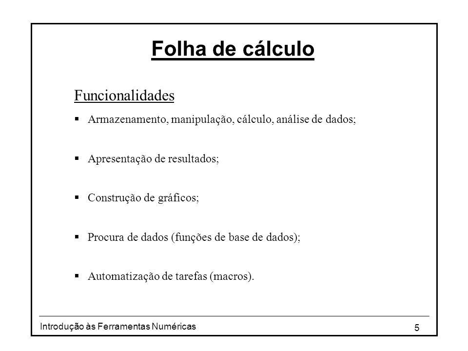 5 Introdução às Ferramentas Numéricas Folha de cálculo Funcionalidades  Armazenamento, manipulação, cálculo, análise de dados;  Apresentação de resultados;  Construção de gráficos;  Procura de dados (funções de base de dados);  Automatização de tarefas (macros).