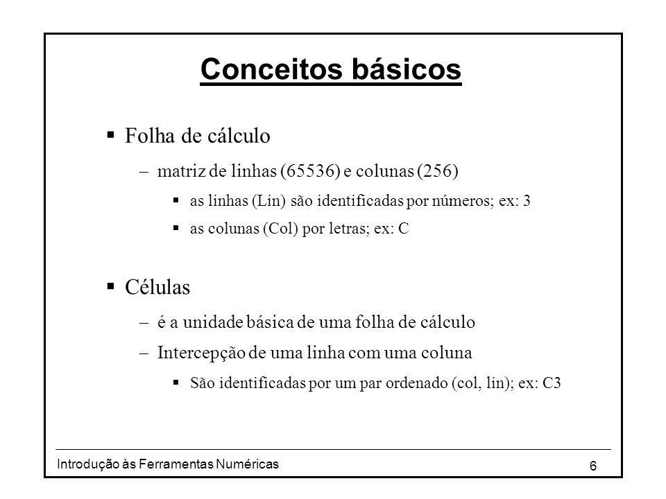 6 Introdução às Ferramentas Numéricas Conceitos básicos  Folha de cálculo  matriz de linhas (65536) e colunas (256)  as linhas (Lin) são identificadas por números; ex: 3  as colunas (Col) por letras; ex: C  Células  é a unidade básica de uma folha de cálculo  Intercepção de uma linha com uma coluna  São identificadas por um par ordenado (col, lin); ex: C3