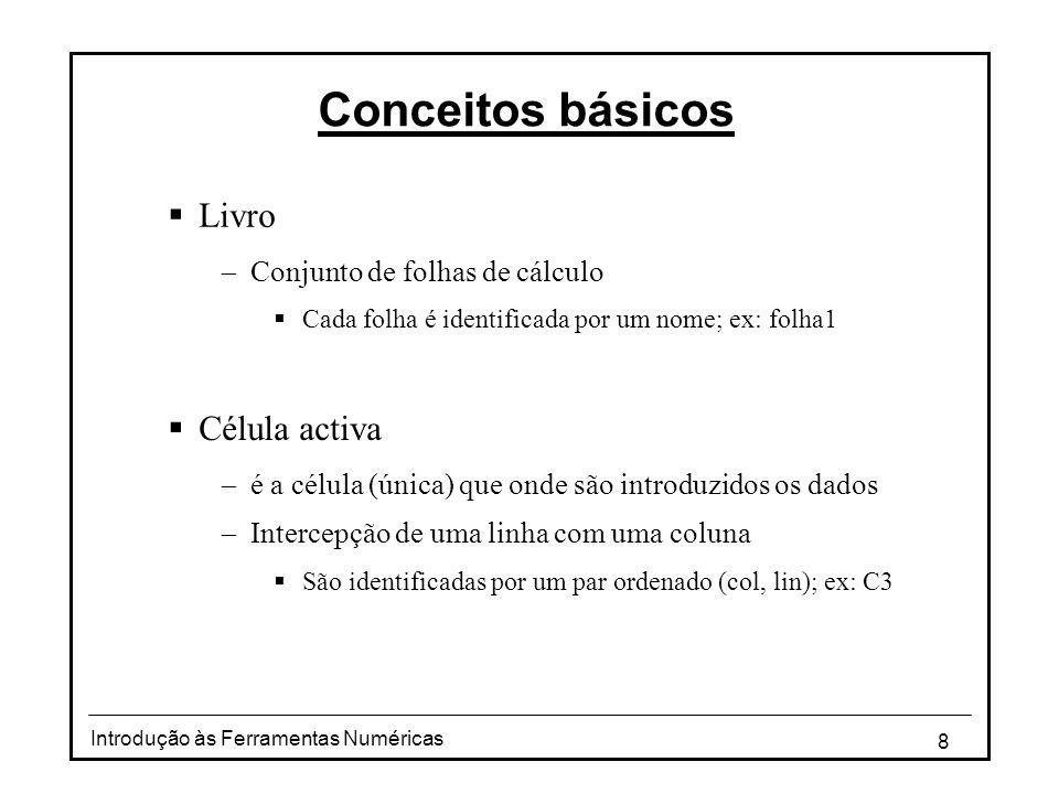 8 Conceitos básicos  Livro  Conjunto de folhas de cálculo  Cada folha é identificada por um nome; ex: folha1  Célula activa  é a célula (única) que onde são introduzidos os dados  Intercepção de uma linha com uma coluna  São identificadas por um par ordenado (col, lin); ex: C3