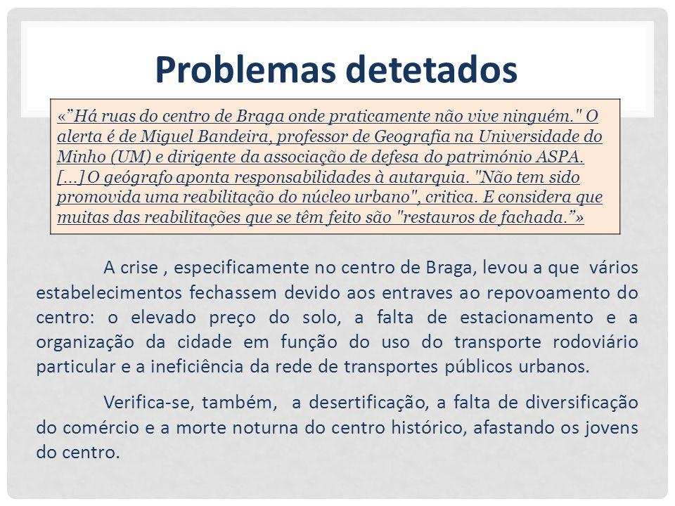 Problemas detetados A crise, especificamente no centro de Braga, levou a que vários estabelecimentos fechassem devido aos entraves ao repovoamento do centro: o elevado preço do solo, a falta de estacionamento e a organização da cidade em função do uso do transporte rodoviário particular e a ineficiência da rede de transportes públicos urbanos.