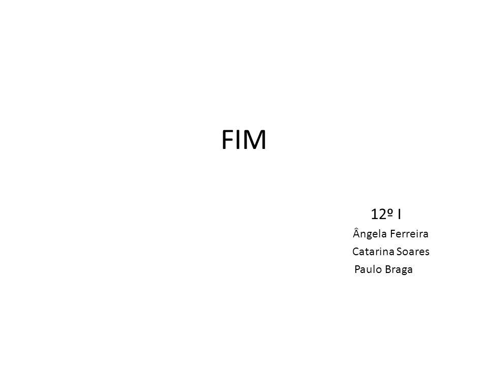 FIM 12º I Ângela Ferreira Catarina Soares Paulo Braga