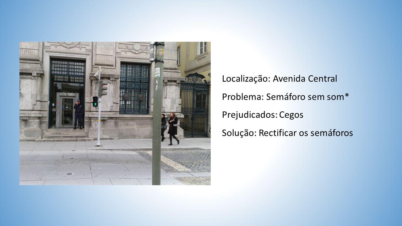 Localização: Avenida Central Problema: Semáforo sem som* Prejudicados: Cegos Solução: Rectificar os semáforos
