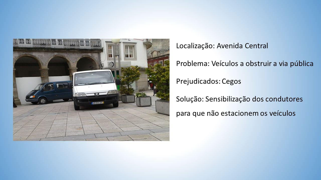 Localização: Avenida Central Problema: Veículos a obstruir a via pública Prejudicados: Cegos Solução: Sensibilização dos condutores para que não estacionem os veículos