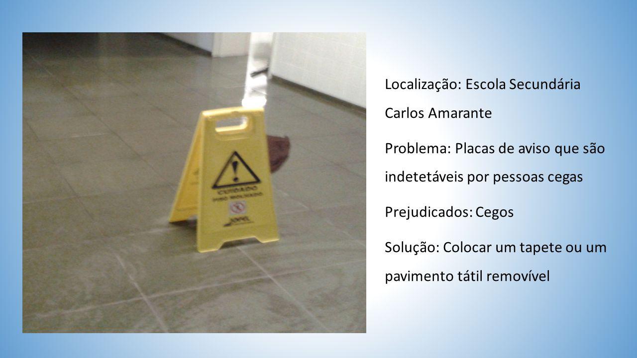 Localização: Escola Secundária Carlos Amarante Problema: Placas de aviso que são indetetáveis por pessoas cegas Prejudicados: Cegos Solução: Colocar um tapete ou um pavimento tátil removível
