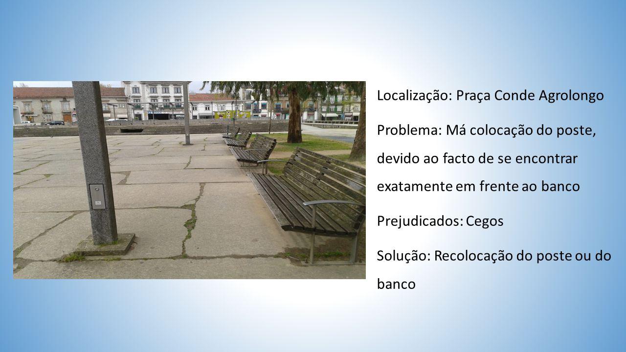 Localização: Praça Conde Agrolongo Problema: Má colocação do poste, devido ao facto de se encontrar exatamente em frente ao banco Prejudicados: Cegos Solução: Recolocação do poste ou do banco