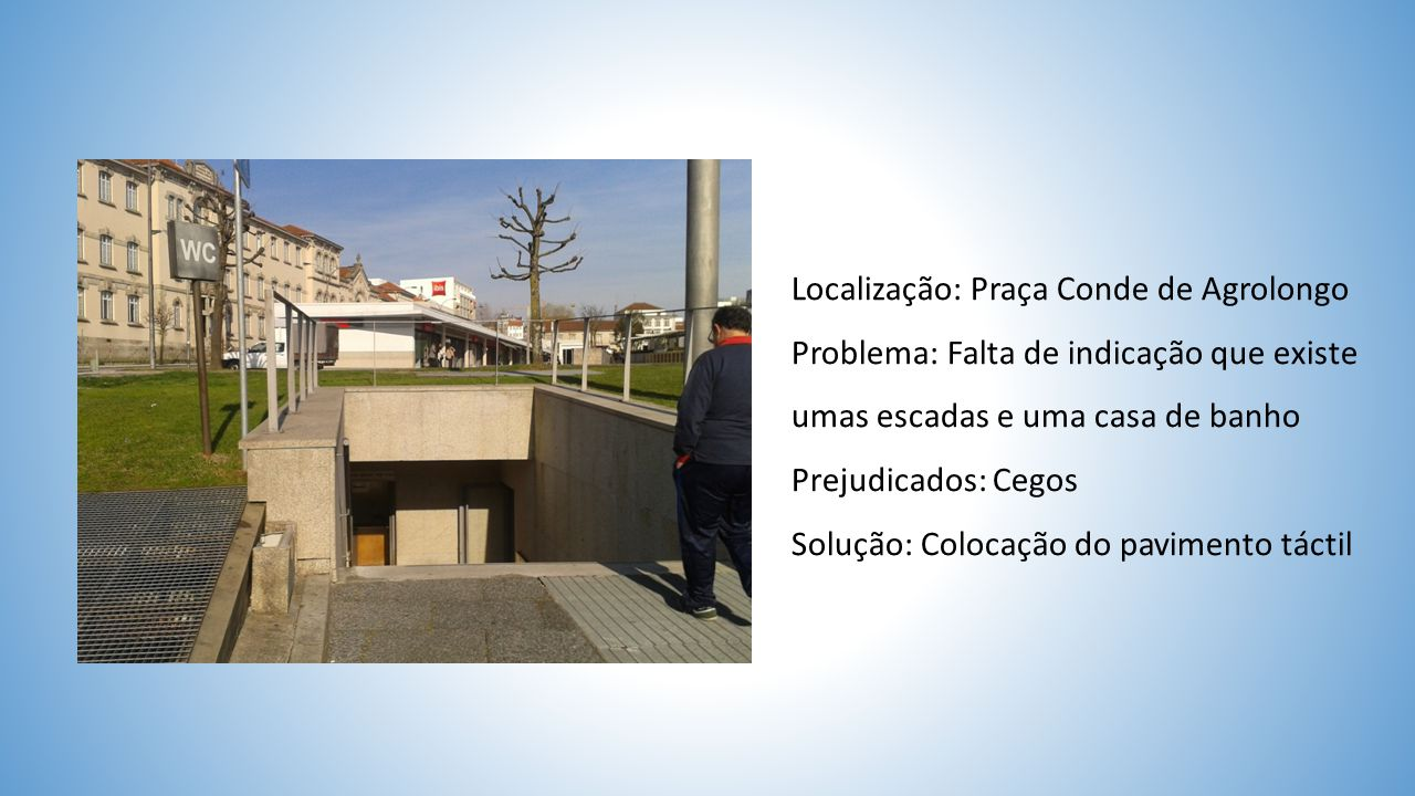 Localização: Praça Conde de Agrolongo Problema: Falta de indicação que existe umas escadas e uma casa de banho Prejudicados: Cegos Solução: Colocação do pavimento táctil