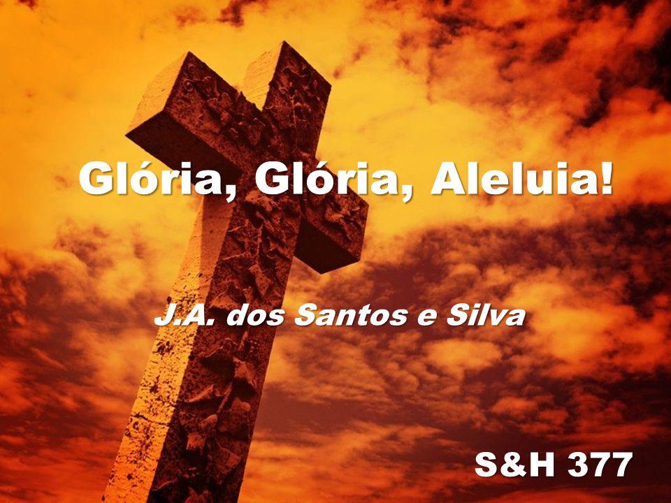 Glória, Glória, Aleluia! S&H 377 J.A. dos Santos e Silva