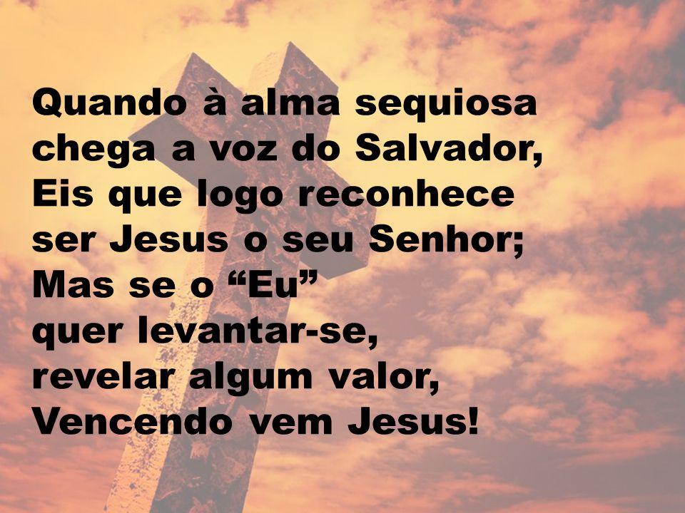 """Quando à alma sequiosa chega a voz do Salvador, Eis que logo reconhece ser Jesus o seu Senhor; Mas se o """"Eu"""" quer levantar-se, revelar algum valor, Ve"""