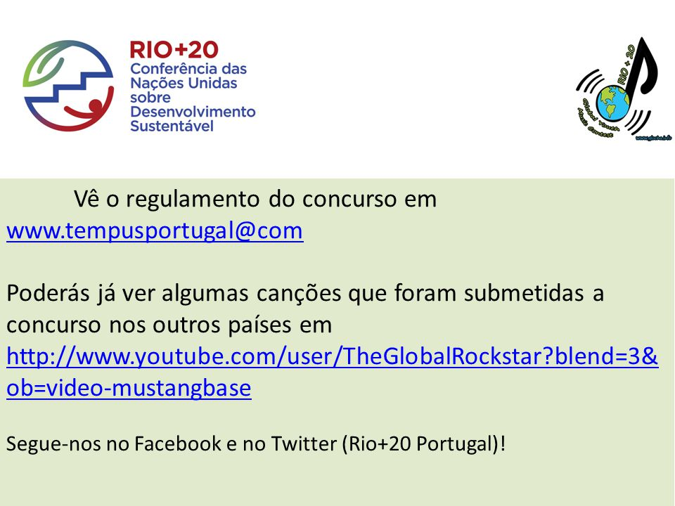 Vê o regulamento do concurso em www.tempusportugal@com Poderás já ver algumas canções que foram submetidas a concurso nos outros países em http://www.youtube.com/user/TheGlobalRockstar blend=3& ob=video-mustangbase http://www.youtube.com/user/TheGlobalRockstar blend=3& ob=video-mustangbase Segue-nos no Facebook e no Twitter (Rio+20 Portugal)!