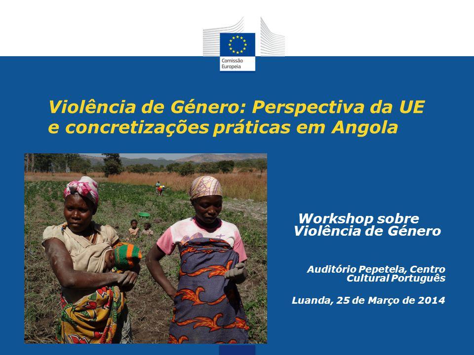 Violência de Género: Perspectiva da UE e concretizações práticas em Angola Workshop sobre Violência de Género Auditório Pepetela, Centro Cultural Port