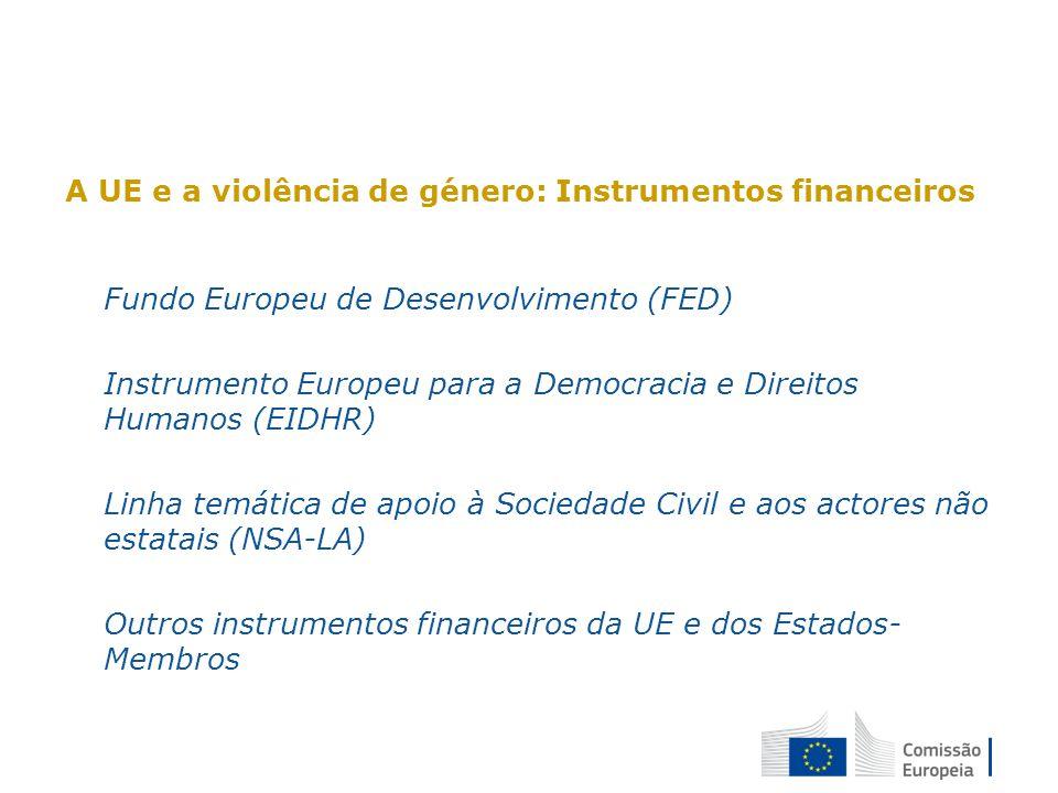 A UE e a violência de género: Instrumentos financeiros Fundo Europeu de Desenvolvimento (FED) Instrumento Europeu para a Democracia e Direitos Humanos (EIDHR) Linha temática de apoio à Sociedade Civil e aos actores não estatais (NSA-LA) Outros instrumentos financeiros da UE e dos Estados- Membros