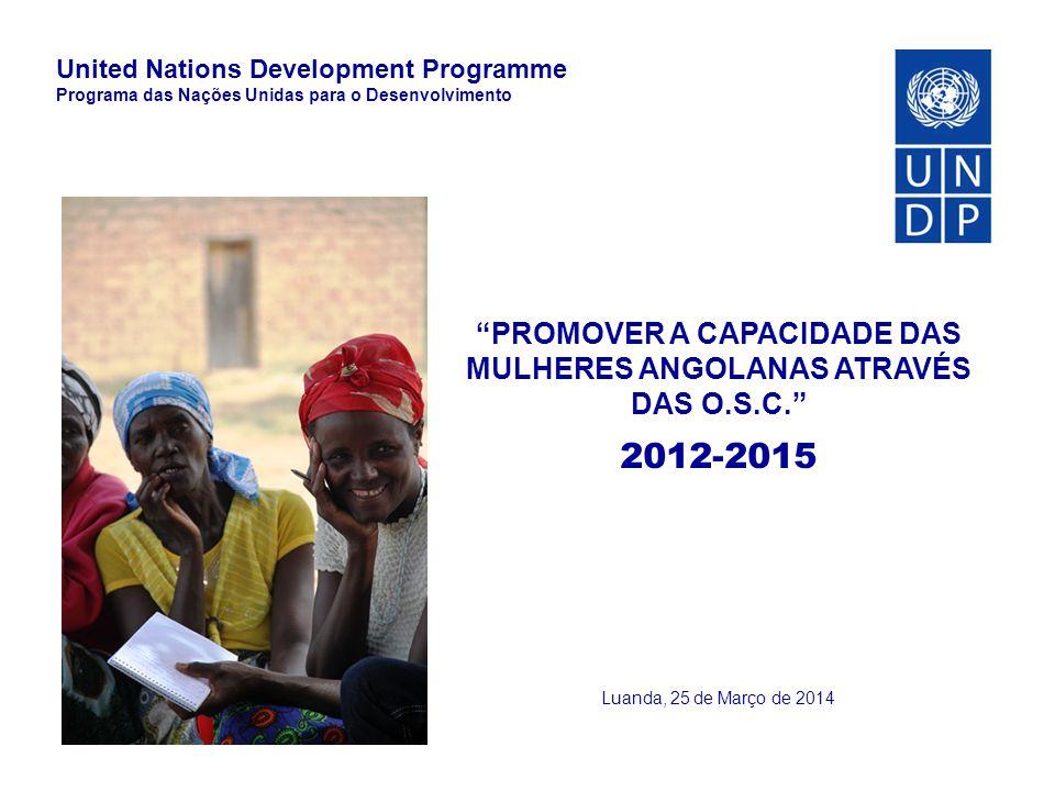 """""""PROMOVER A CAPACIDADE DAS MULHERES ANGOLANAS ATRAVÉS DAS O.S.C."""" 2012-2015 Luanda, 25 de Março de 2014 United Nations Development Programme Programa"""