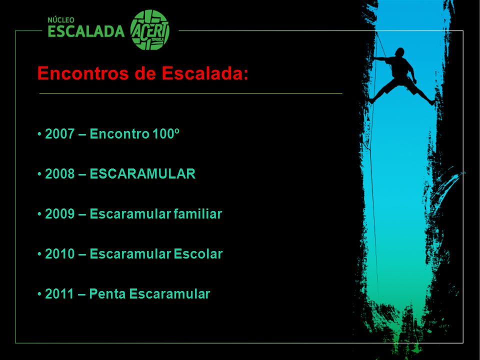 Encontros de Escalada: 2007 – Encontro 100º 2008 – ESCARAMULAR 2009 – Escaramular familiar 2010 – Escaramular Escolar 2011 – Penta Escaramular