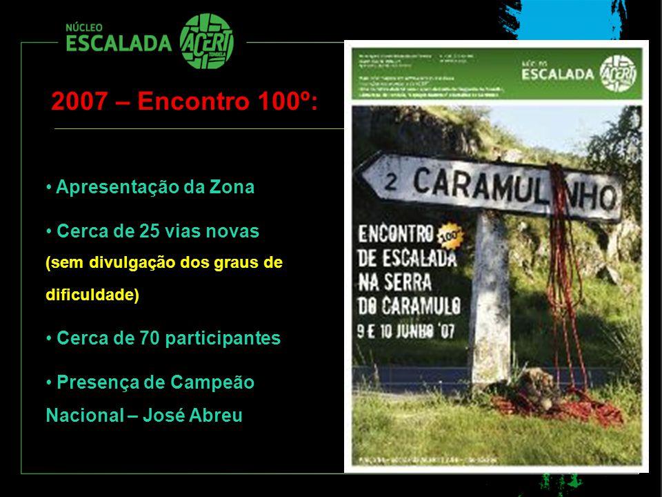 2007 – Encontro 100º: Apresentação da Zona Cerca de 25 vias novas (sem divulgação dos graus de dificuldade) Cerca de 70 participantes Presença de Camp