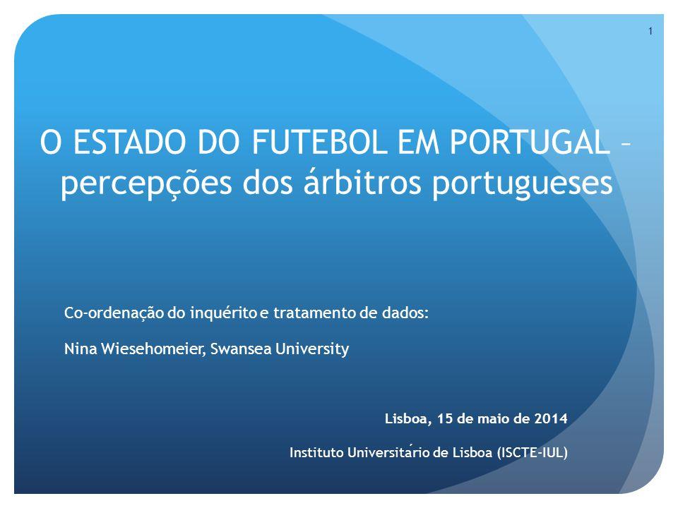O ESTADO DO FUTEBOL EM PORTUGAL – percepções dos árbitros portugueses Co-ordenação do inquérito e tratamento de dados: Nina Wiesehomeier, Swansea University Lisboa, 15 de maio de 2014 Instituto Universitario de Lisboa (ISCTE-IUL) 1
