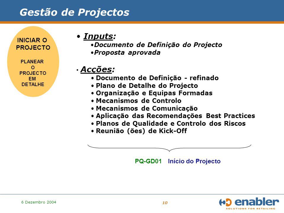 6 Dezembro 2004 10 PROJECTO Inputs: Documento de Definição do Projecto Proposta aprovada INICIAR O PROJECTO PLANEAR O PROJECTO EM DETALHE Acções: Documento de Definição - refinado Plano de Detalhe do Projecto Organização e Equipas Formadas Mecanismos de Controlo Mecanismos de Comunicação Aplicação das Recomendações Best Practices Planos de Qualidade e Controlo dos Riscos Reunião (ões) de Kick-Off PQ-GD01 Início do Projecto Gestão de Projectos