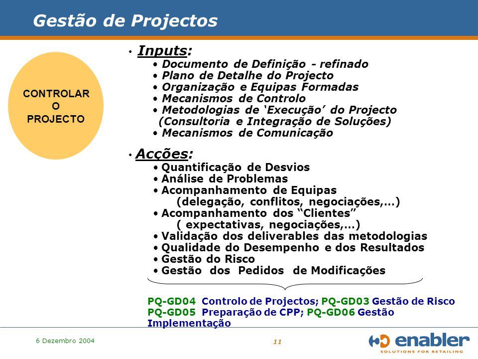 6 Dezembro 2004 11 CONTROLAR O PROJECTO Gestão de Projectos Inputs: Documento de Definição - refinado Plano de Detalhe do Projecto Organização e Equipas Formadas Mecanismos de Controlo Metodologias de 'Execução' do Projecto (Consultoria e Integração de Soluções) Mecanismos de Comunicação Acções: Quantificação de Desvios Análise de Problemas Acompanhamento de Equipas (delegação, conflitos, negociações,…) Acompanhamento dos Clientes ( expectativas, negociações,…) Validação dos deliverables das metodologias Qualidade do Desempenho e dos Resultados Gestão do Risco Gestão dos Pedidos de Modificações PQ-GD04 Controlo de Projectos; PQ-GD03 Gestão de Risco PQ-GD05 Preparação de CPP; PQ-GD06 Gestão Implementação