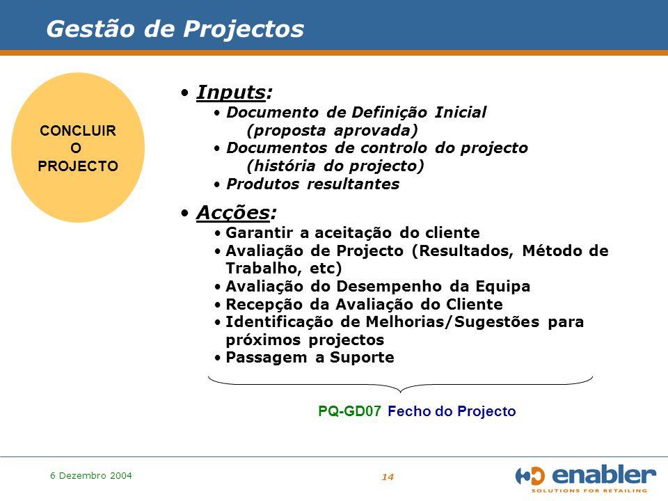 6 Dezembro 2004 14 PROJECTO Gestão de Projectos CONCLUIR O PROJECTO Inputs: Documento de Definição Inicial (proposta aprovada) Documentos de controlo do projecto (história do projecto) Produtos resultantes Acções: Garantir a aceitação do cliente Avaliação de Projecto (Resultados, Método de Trabalho, etc) Avaliação do Desempenho da Equipa Recepção da Avaliação do Cliente Identificação de Melhorias/Sugestões para próximos projectos Passagem a Suporte PQ-GD07 Fecho do Projecto