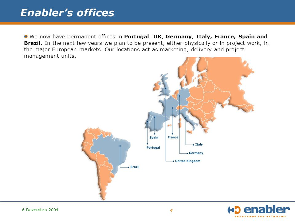 6 Dezembro 2004 4 Enabler's offices We now have permanent offices in Portugal, UK, Germany, Italy, France, Spain and Brazil.