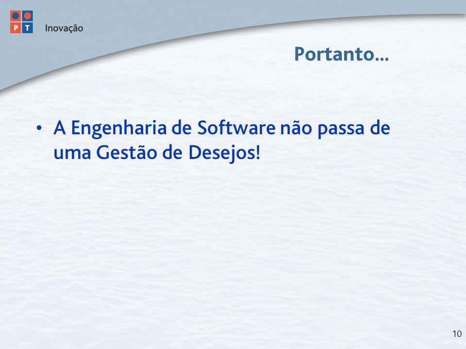 10 Portanto... A Engenharia de Software não passa de uma Gestão de Desejos!