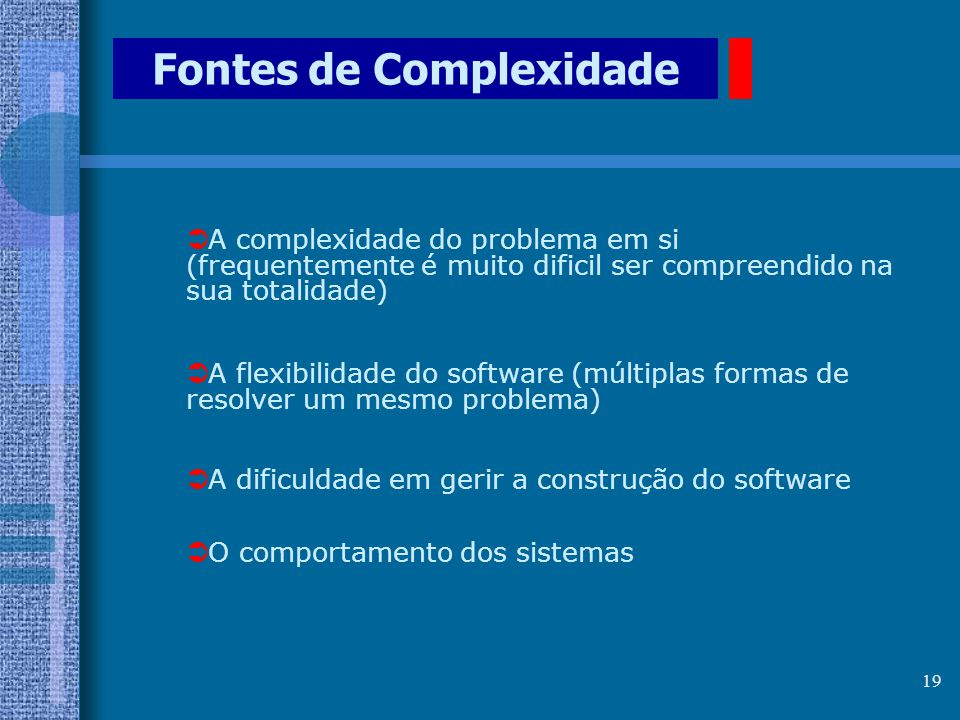 18 Natureza do Software  Universalidade: Resolve um enorme espectro de problemas (computáveis)  Maleabilidade: Fácil de modificar e adaptar  O Soft
