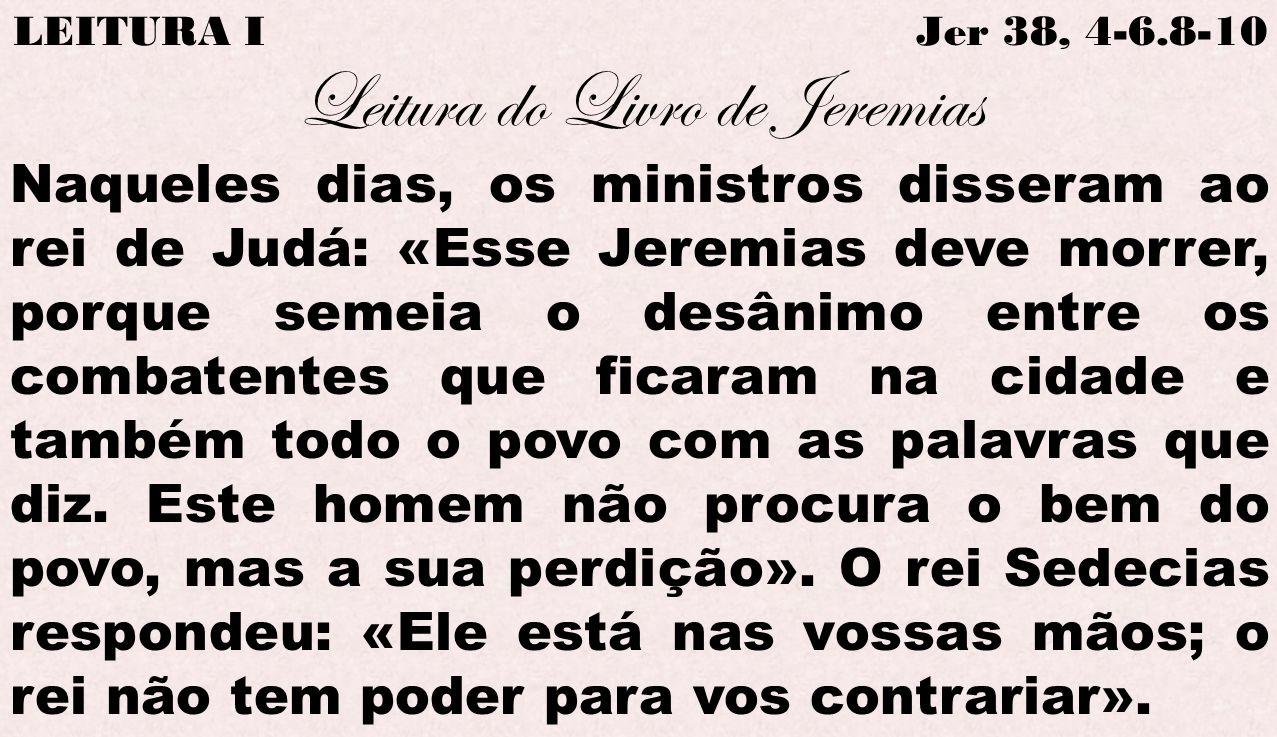 LEITURA I Jer 38, 4-6.8-10 Leitura do Livro de Jeremias Naqueles dias, os ministros disseram ao rei de Judá: «Esse Jeremias deve morrer, porque semeia