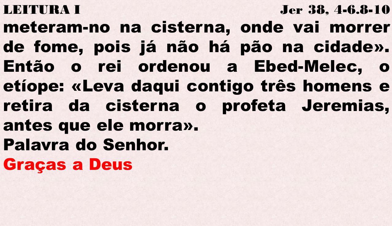 LEITURA I Jer 38, 4-6.8-10 meteram-no na cisterna, onde vai morrer de fome, pois já não há pão na cidade». Então o rei ordenou a Ebed-Melec, o etíope:
