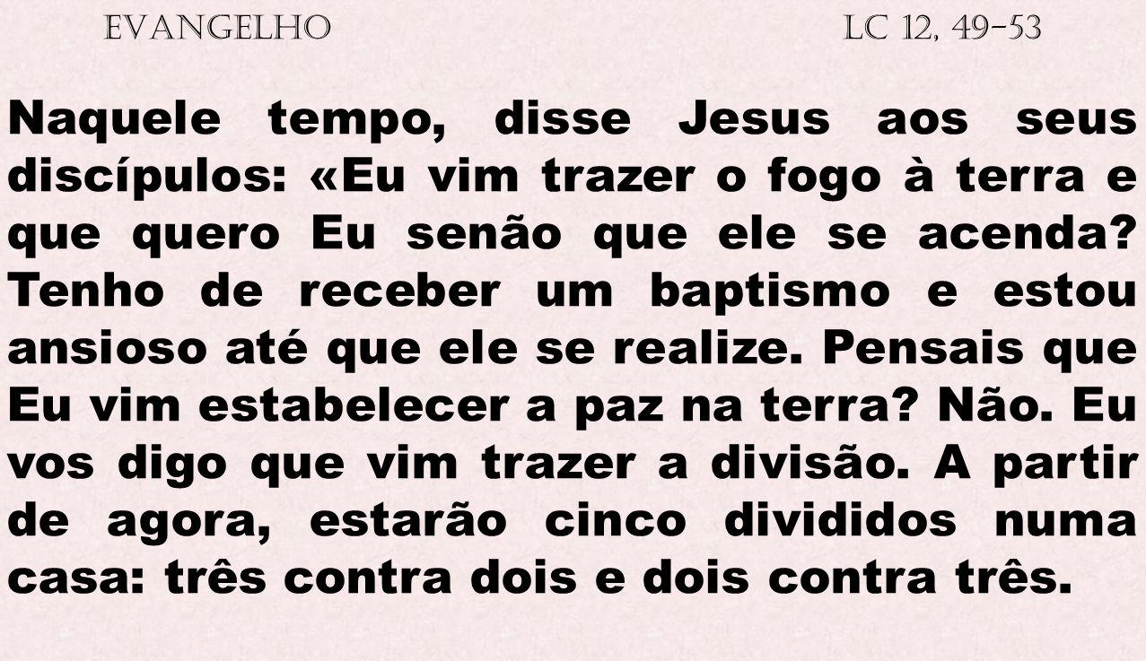 EVANGELHO Lc 12, 49-53 Naquele tempo, disse Jesus aos seus discípulos: «Eu vim trazer o fogo à terra e que quero Eu senão que ele se acenda? Tenho de