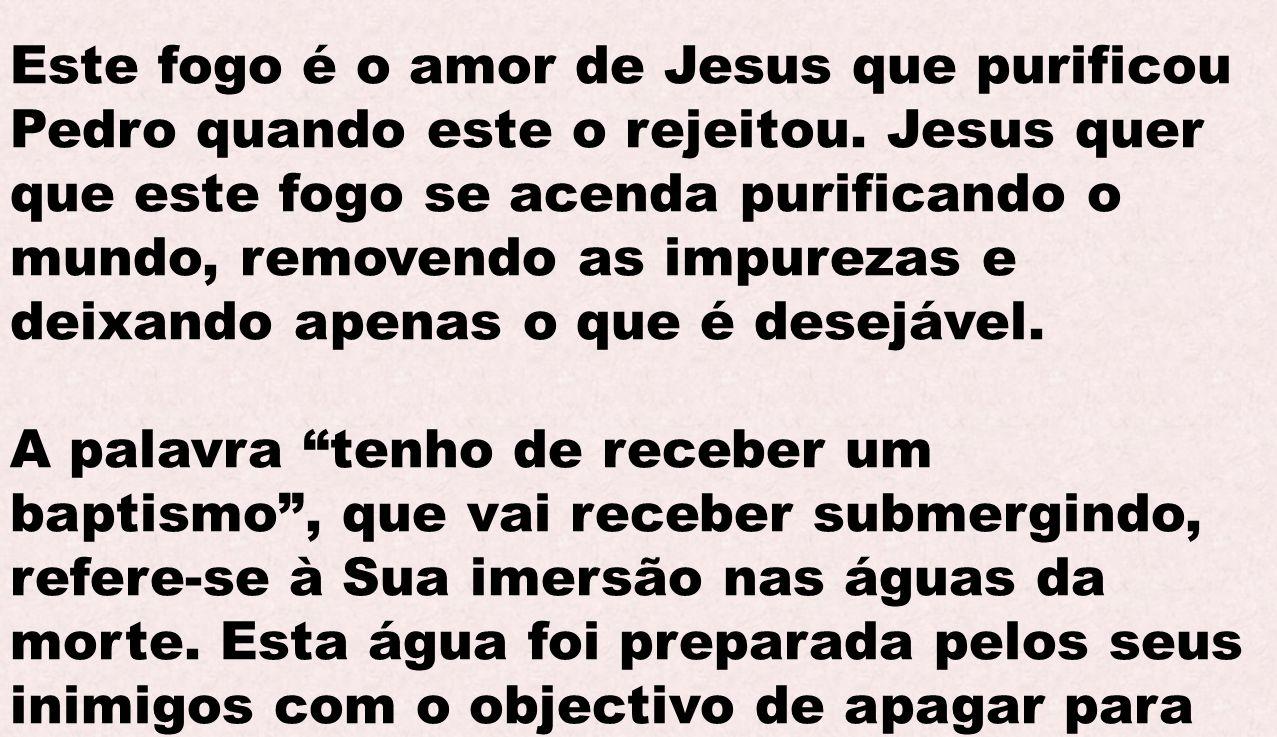 Este fogo é o amor de Jesus que purificou Pedro quando este o rejeitou. Jesus quer que este fogo se acenda purificando o mundo, removendo as impurezas