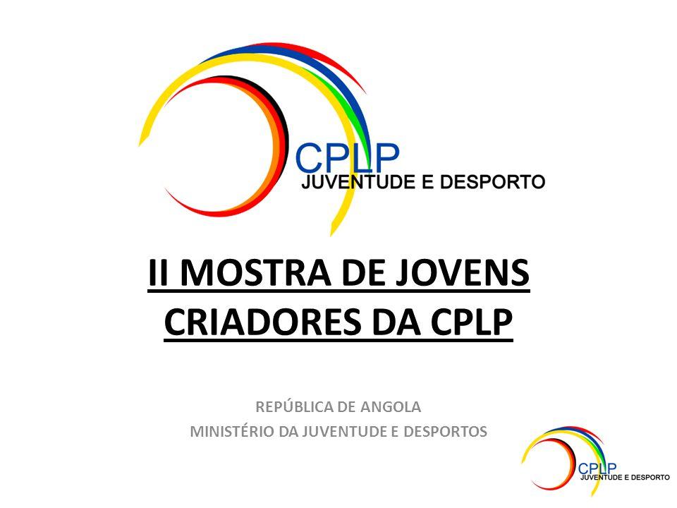 II MOSTRA DE JOVENS CRIADORES DA CPLP REPÚBLICA DE ANGOLA MINISTÉRIO DA JUVENTUDE E DESPORTOS