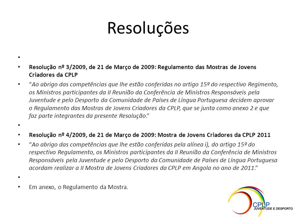 Resoluções Resolução nº 3/2009, de 21 de Março de 2009: Regulamento das Mostras de Jovens Criadores da CPLP Ao abrigo das competências que lhe estão conferidas no artigo 15º do respectivo Regimento, os Ministros participantes da II Reunião da Conferência de Ministros Responsáveis pela Juventude e pelo Desporto da Comunidade de Países de Língua Portuguesa decidem aprovar o Regulamento das Mostras de Jovens Criadores da CPLP, que se junta como anexo 2 e que faz parte integrantes da presente Resolução. Resolução nº 4/2009, de 21 de Março de 2009: Mostra de Jovens Criadores da CPLP 2011 Ao abrigo das competências que lhe estão conferidas pela alínea i), do artigo 15º do respectivo Regulamento, os Ministros participantes da II Reunião da Conferência de Ministros Responsáveis pela Juventude e pelo Desporto da Comunidade de Países de Língua Portuguesa acordam realizar a II Mostra de Jovens Criadores da CPLP em Angola no ano de 2011. Em anexo, o Regulamento da Mostra.