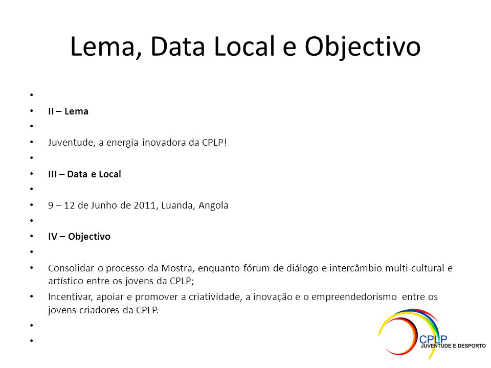 Lema, Data Local e Objectivo II – Lema Juventude, a energia inovadora da CPLP! III – Data e Local 9 – 12 de Junho de 2011, Luanda, Angola IV – Objecti