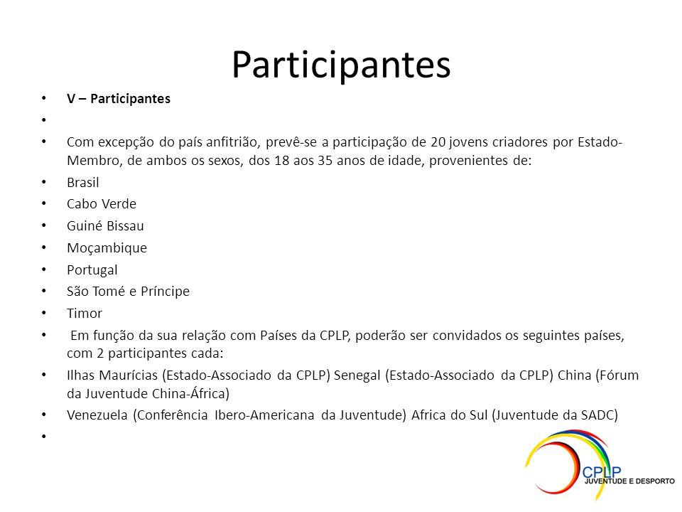 Participantes V – Participantes Com excepção do país anfitrião, prevê-se a participação de 20 jovens criadores por Estado- Membro, de ambos os sexos, dos 18 aos 35 anos de idade, provenientes de: Brasil Cabo Verde Guiné Bissau Moçambique Portugal São Tomé e Príncipe Timor Em função da sua relação com Países da CPLP, poderão ser convidados os seguintes países, com 2 participantes cada: Ilhas Maurícias (Estado-Associado da CPLP) Senegal (Estado-Associado da CPLP) China (Fórum da Juventude China-África) Venezuela (Conferência Ibero-Americana da Juventude) Africa do Sul (Juventude da SADC)