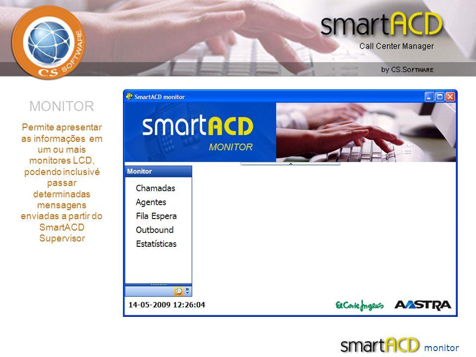 monitor MONITOR Permite apresentar as informações em um ou mais monitores LCD, podendo inclusivé passar determinadas mensagens enviadas a partir do SmartACD Supervisor