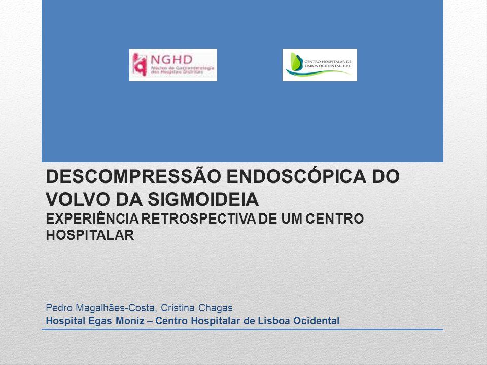 DESCOMPRESSÃO ENDOSCÓPICA DO VOLVO DA SIGMOIDEIA EXPERIÊNCIA RETROSPECTIVA DE UM CENTRO HOSPITALAR Pedro Magalhães-Costa, Cristina Chagas Hospital Ega