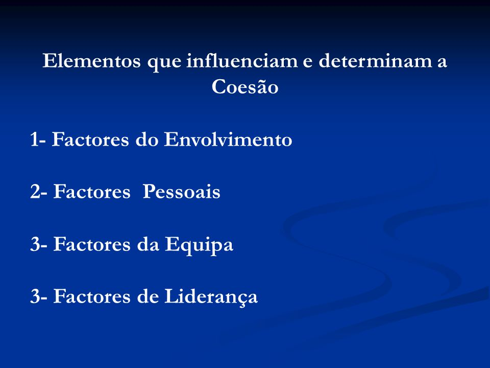 Elementos que influenciam e determinam a Coesão 1- Factores do Envolvimento 2- Factores Pessoais 3- Factores da Equipa 3- Factores de Liderança