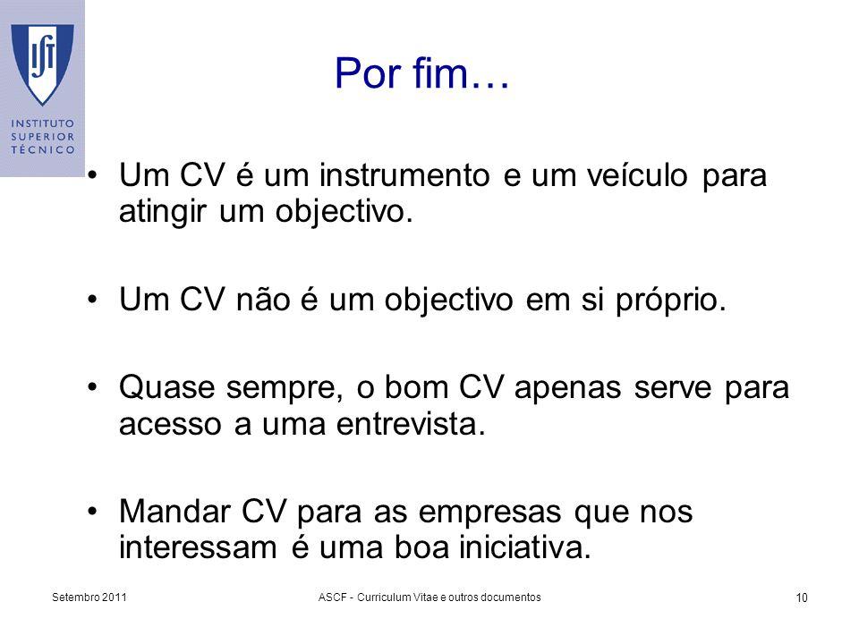 Setembro 2011ASCF - Curriculum Vitae e outros documentos 10 Por fim… Um CV é um instrumento e um veículo para atingir um objectivo. Um CV não é um obj