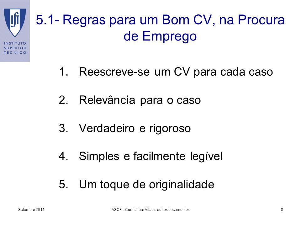 Setembro 2011ASCF - Curriculum Vitae e outros documentos 8 5.1- Regras para um Bom CV, na Procura de Emprego 1.Reescreve-se um CV para cada caso 2.Rel