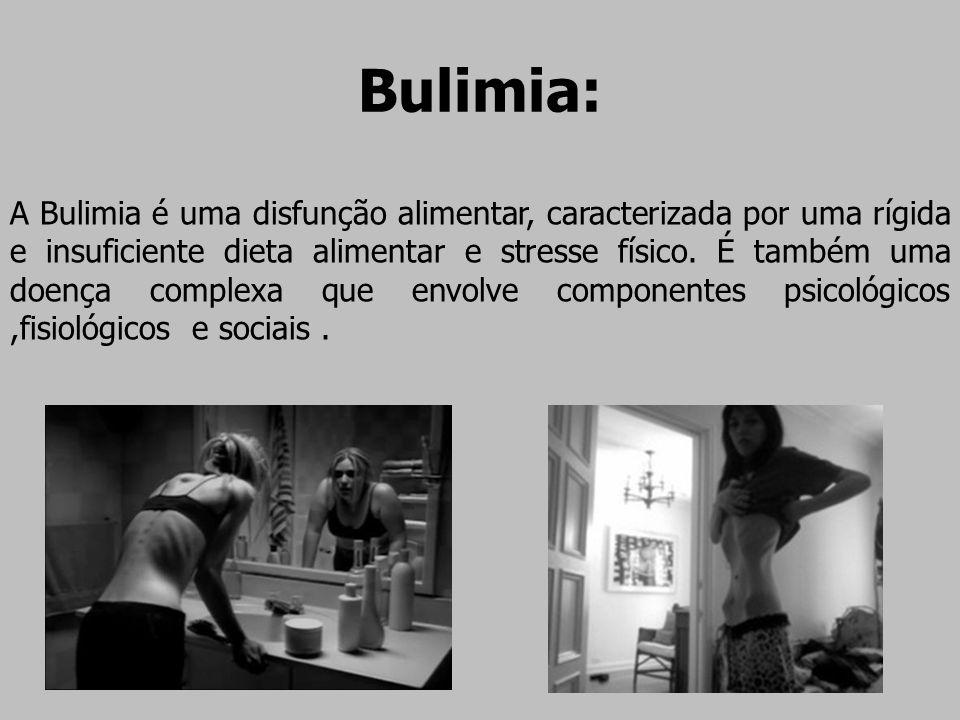 Bulimia: A Bulimia é uma disfunção alimentar, caracterizada por uma rígida e insuficiente dieta alimentar e stresse físico. É também uma doença comple
