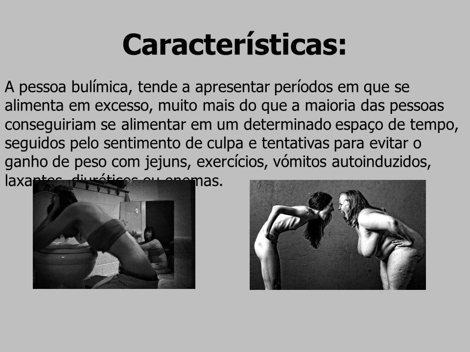 Características: A pessoa bulímica, tende a apresentar períodos em que se alimenta em excesso, muito mais do que a maioria das pessoas conseguiriam se