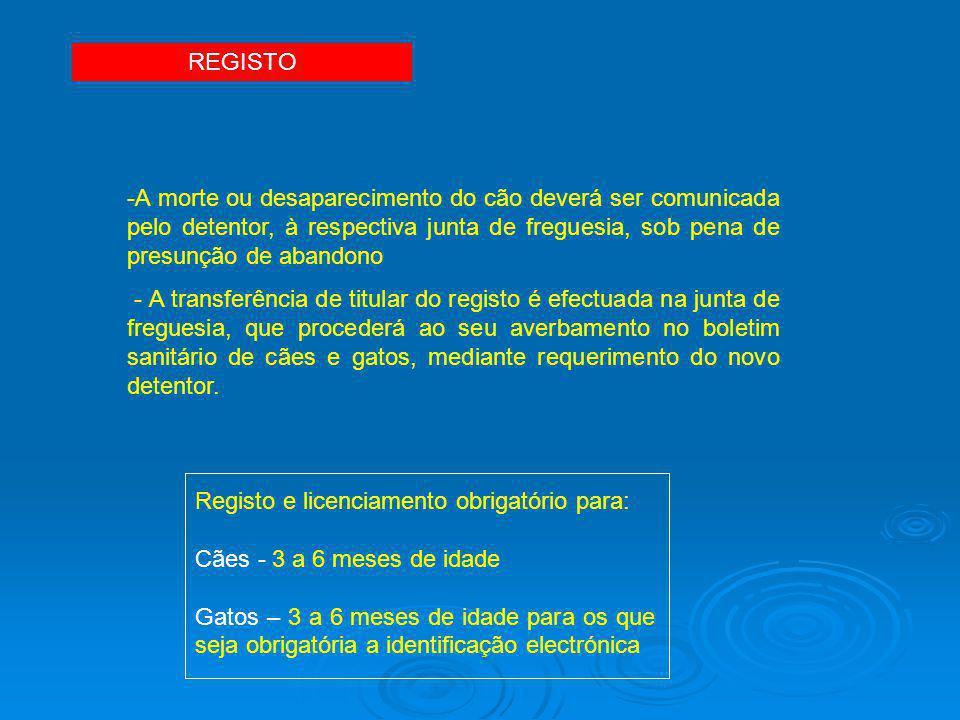 REGISTO -A morte ou desaparecimento do cão deverá ser comunicada pelo detentor, à respectiva junta de freguesia, sob pena de presunção de abandono - A