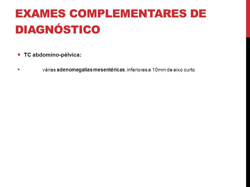 EXAMES COMPLEMENTARES DE DIAGNÓSTICO  TC abdomino-pélvica:  várias adenomegalias mesentéricas, inferiores a 10mm de eixo curto