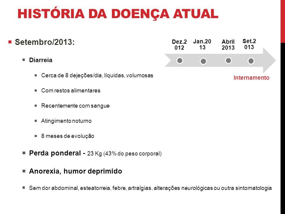 HISTÓRIA DA DOENÇA ATUAL  Setembro/2013:  Diarreia  Cerca de 8 dejeções/dia, líquidas, volumosas  Com restos alimentares  Recentemente com sangue