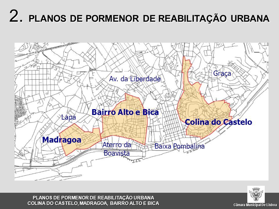 Câmara Municipal De Lisboa FACTORES DE MUDANÇA Desajustamento face à dinâmica urbana; Contradições com o RJIGT e com o PDM em vigor; Dificuldade de gestão das operações urbanísticas; OBJECTIVOS Carta Estratégica de Lisboa; Novas regras de intervenção; Harmonização com o PDM em revisão; Enquadramento na nova legislação – Regime Jurídico da Reabilitação Urbana; Estruturar o espaço público face a novas exigências de utilização, nomeadamente conforto e segurança; Revitalização das diferentes áreas de intervenção; Constituir o instrumento de operacionalização das acções de gestão dos planos; Coerência/uniformização de princípios e critérios de intervenção; Interligação entre colinas; PLANOS DE PORMENOR DE REABILITAÇÃO URBANA COLINA DO CASTELO, MADRAGOA, BAIRRO ALTO E BICA 2.