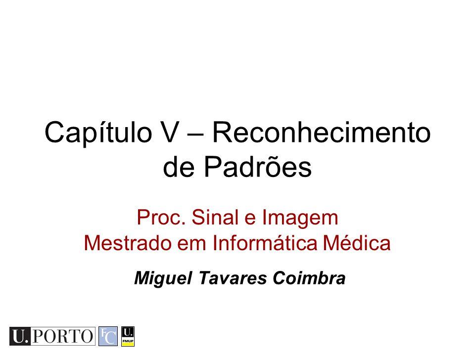 Capítulo V – Reconhecimento de Padrões Proc. Sinal e Imagem Mestrado em Informática Médica Miguel Tavares Coimbra