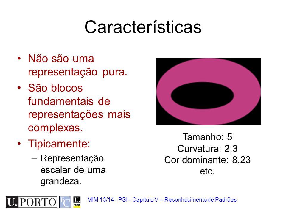 MIM 13/14 - PSI - Capítulo V – Reconhecimento de Padrões Características Não são uma representação pura. São blocos fundamentais de representações mai