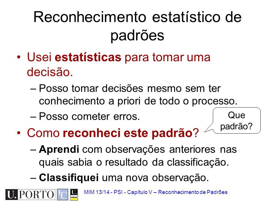 MIM 13/14 - PSI - Capítulo V – Reconhecimento de Padrões Reconhecimento estatístico de padrões Usei estatísticas para tomar uma decisão. –Posso tomar