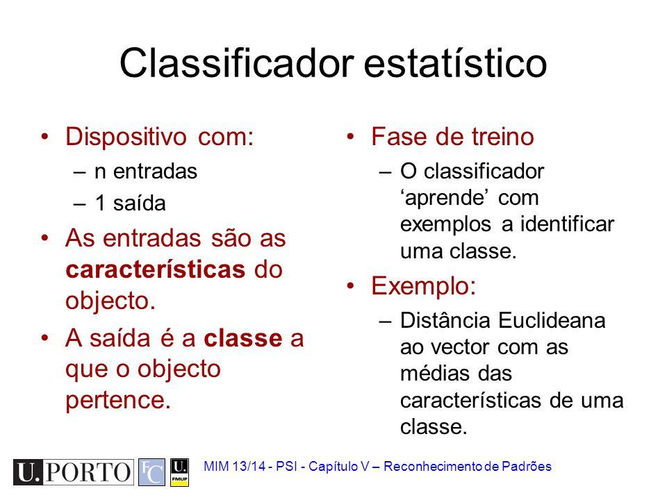 MIM 13/14 - PSI - Capítulo V – Reconhecimento de Padrões Classificador estatístico Dispositivo com: –n entradas –1 saída As entradas são as caracterís